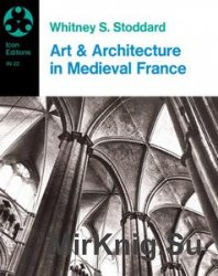 Art and Architecture in Medieval France: Medieval Architecture, Sculpture, Stained Glass, Manuscripts, the Art of the Church Treasuries