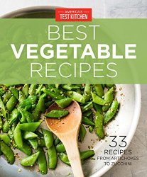 America's Test Kitchen Best Vegetable Recipes: 33 Recipes from Artichokes to Zucchini
