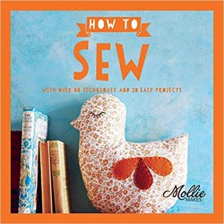 Mollie Makes: How to Sew: With Over 80 Techniques and 20 Easy Projects