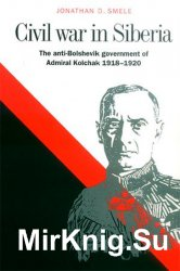 Civil War in Siberia: The Anti-Bolshevik Government of Admiral Kolchak, 1918-1920