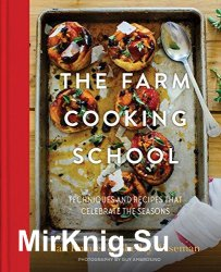 The Farm Cooking School: Techniques and Recipes That Celebrate The Seasons