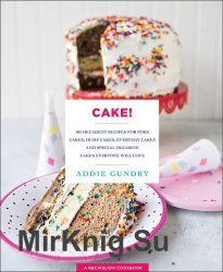 Cake!: 103 Decadent Recipes for Poke Cakes, Dump Cakes, Everyday Cakes, and Special Occasion Cakes Everyone Will Love