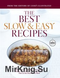 The Best Slow and Easy Recipes: More Than 250 Foolproof, Flavor-Packed Roasts, Stews, Braises, Sides, and Desserts That Let the Oven Do the Work