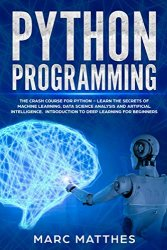 Python Programming: The Crash Course for Python – Learn the Secrets of Machine Learning, Data Science Analysis and Artificial Intelligence
