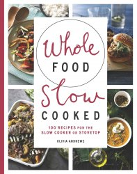 Whole Food Slow Cooked. 100 Recipes for the Slow-Cooker or Stovetop