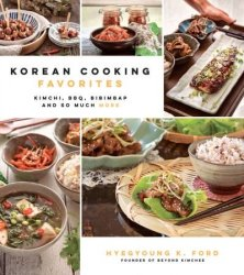 Korean Cooking Favorites: Kimchi, BBQ, Bibimbap and So Much More