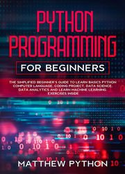 Python Programming For Beginners: The Simplified Beginner's Guide To Learn Basics Python Computer Language, coding project, data science, data analytics and learn machine learning. Exercises inside