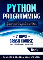 Python Programming: Learn Python in a Week and Master It. An Hands-On Introduction to Computer Programming and Algorithms, a Project-Based Guide with Practical Exercises (7 Days Crash Course, Book 1)
