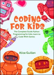 Coding for Kids: The Complete Guide Python Programming for kids, Learn to Code with Games