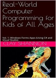 Real-World Computer Programming for Kids of All Ages: Vol. 1: Windows Forms Apps (Using C# and Visual Studio)