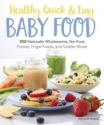 Healthy, Quick & Easy Baby Food: 100 Naturally Wholesome, No-Fuss Purees, Finger Foods and Toddler Meals